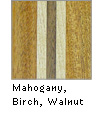 Mahogany, Birch, Walnut